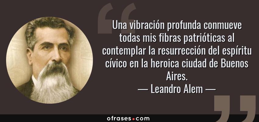 Frases de Leandro Alem - Una vibración profunda conmueve todas mis fibras patrióticas al contemplar la resurrección del espíritu cívico en la heroica ciudad de Buenos Aires.