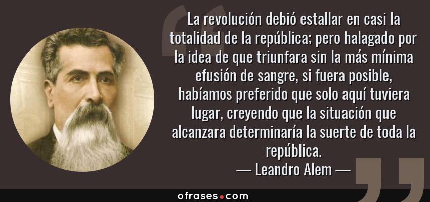 Frases de Leandro Alem - La revolución debió estallar en casi la totalidad de la república; pero halagado por la idea de que triunfara sin la más mínima efusión de sangre, si fuera posible, habíamos preferido que solo aquí tuviera lugar, creyendo que la situación que alcanzara determinaría la suerte de toda la república.