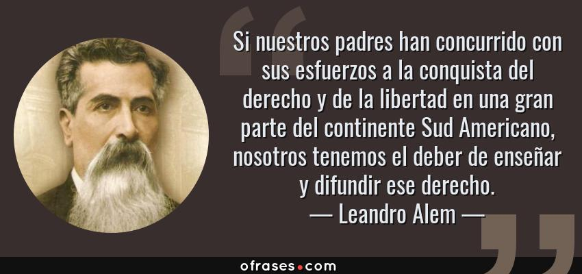 Frases de Leandro Alem - Si nuestros padres han concurrido con sus esfuerzos a la conquista del derecho y de la libertad en una gran parte del continente Sud Americano, nosotros tenemos el deber de enseñar y difundir ese derecho.