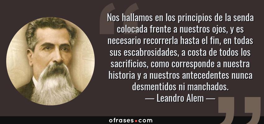 Frases de Leandro Alem - Nos hallamos en los principios de la senda colocada frente a nuestros ojos, y es necesario recorrerla hasta el fin, en todas sus escabrosidades, a costa de todos los sacrificios, como corresponde a nuestra historia y a nuestros antecedentes nunca desmentidos ni manchados.