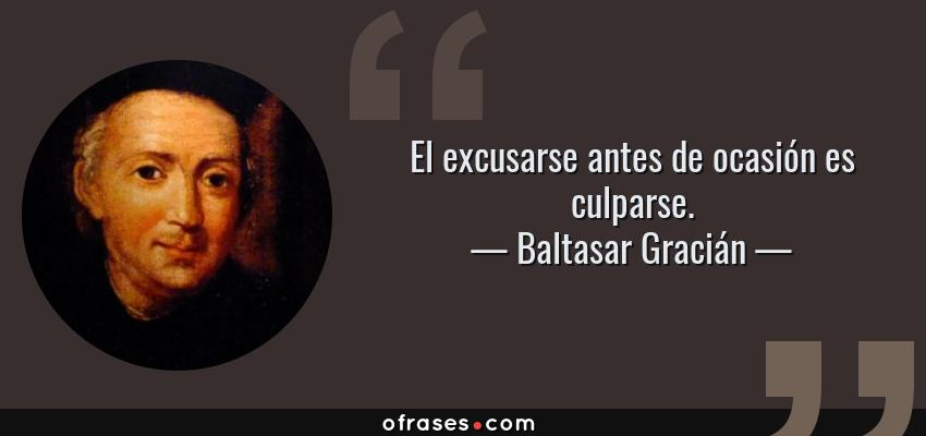 Frases de Baltasar Gracián - El excusarse antes de ocasión es culparse.