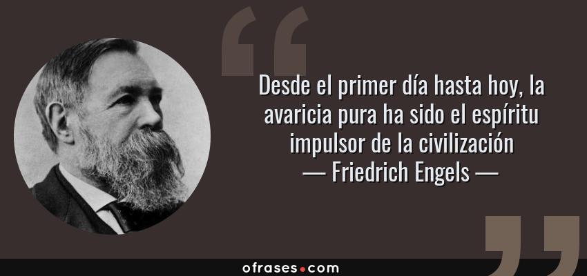 Frases de Friedrich Engels - Desde el primer día hasta hoy, la avaricia pura ha sido el espíritu impulsor de la civilización