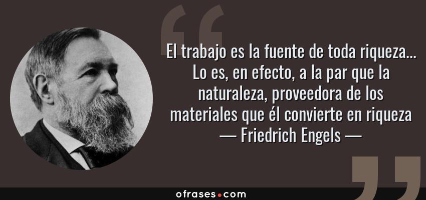 Frases de Friedrich Engels - El trabajo es la fuente de toda riqueza... Lo es, en efecto, a la par que la naturaleza, proveedora de los materiales que él convierte en riqueza