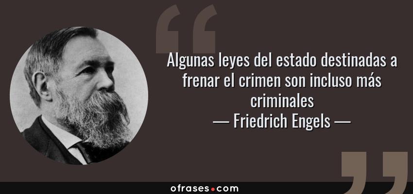 Frases de Friedrich Engels - Algunas leyes del estado destinadas a frenar el crimen son incluso más criminales