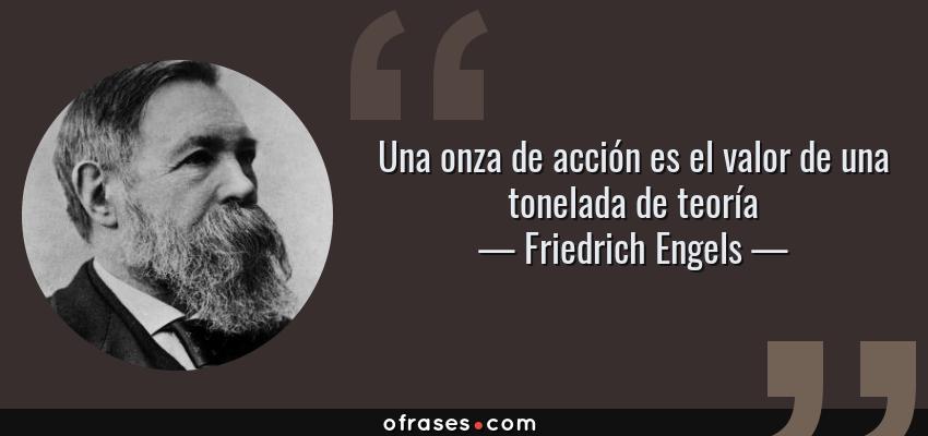 Frases de Friedrich Engels - Una onza de acción es el valor de una tonelada de teoría
