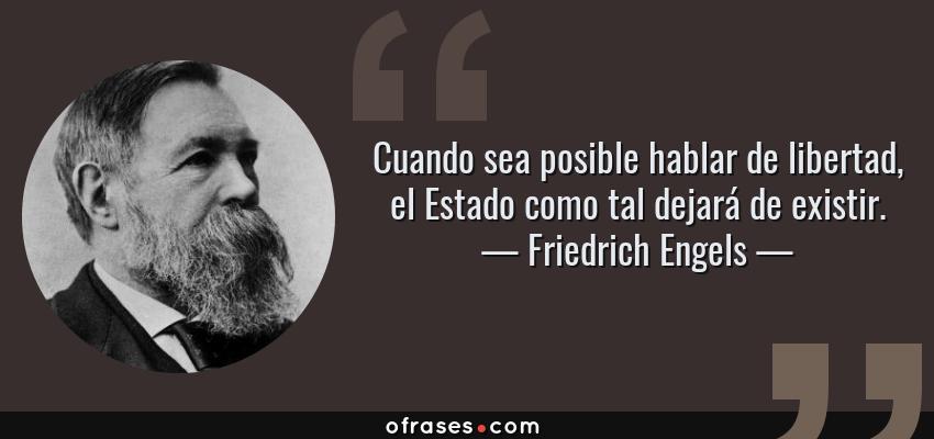 Frases de Friedrich Engels - Cuando sea posible hablar de libertad, el Estado como tal dejará de existir.