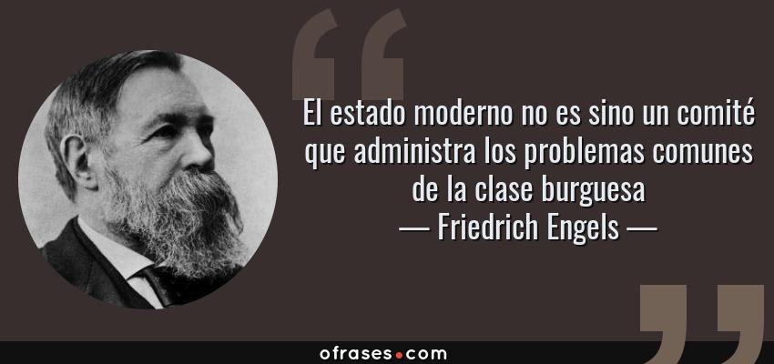 Frases de Friedrich Engels - El estado moderno no es sino un comité que administra los problemas comunes de la clase burguesa