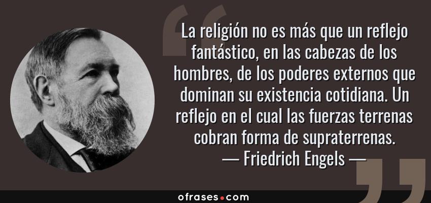 Frases de Friedrich Engels - La religión no es más que un reflejo fantástico, en las cabezas de los hombres, de los poderes externos que dominan su existencia cotidiana. Un reflejo en el cual las fuerzas terrenas cobran forma de supraterrenas.
