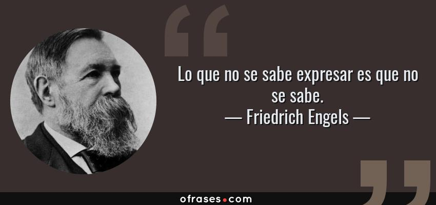 Frases de Friedrich Engels - Lo que no se sabe expresar es que no se sabe.