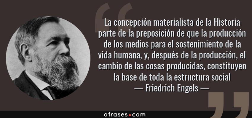 Frases de Friedrich Engels - La concepción materialista de la Historia parte de la preposición de que la producción de los medios para el sostenimiento de la vida humana, y, después de la producción, el cambio de las cosas producidas, constituyen la base de toda la estructura social