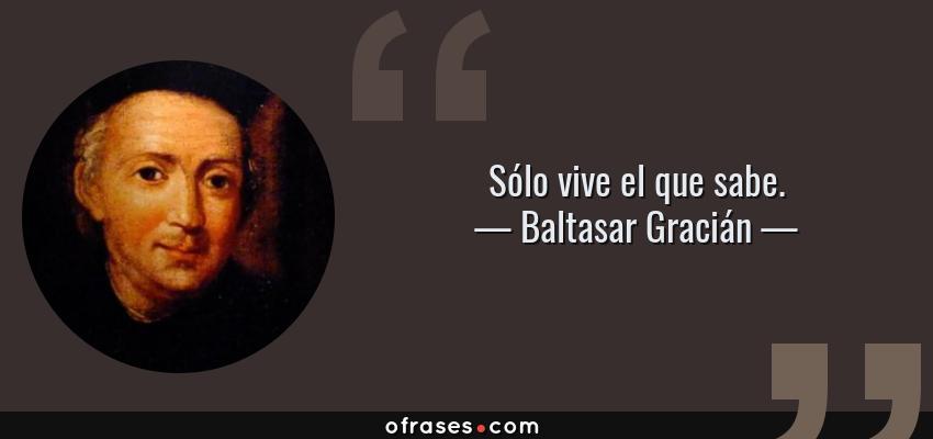Frases de Baltasar Gracián - Sólo vive el que sabe.