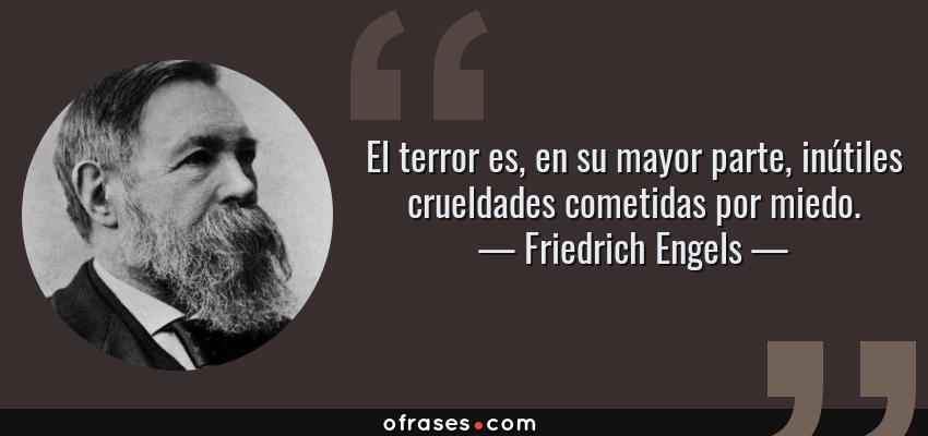 Frases de Friedrich Engels - El terror es, en su mayor parte, inútiles crueldades cometidas por miedo.