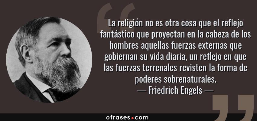 Frases de Friedrich Engels - La religión no es otra cosa que el reflejo fantástico que proyectan en la cabeza de los hombres aquellas fuerzas externas que gobiernan su vida diaria, un reflejo en que las fuerzas terrenales revisten la forma de poderes sobrenaturales.
