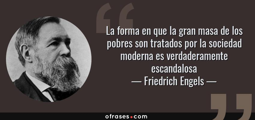 Frases de Friedrich Engels - La forma en que la gran masa de los pobres son tratados por la sociedad moderna es verdaderamente escandalosa