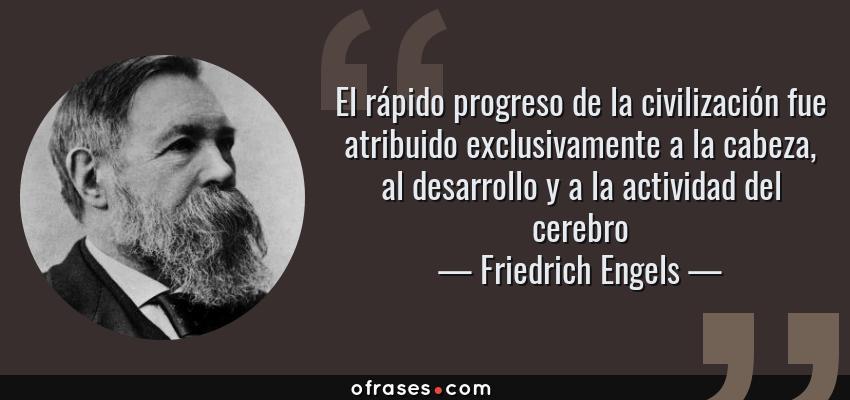 Frases de Friedrich Engels - El rápido progreso de la civilización fue atribuido exclusivamente a la cabeza, al desarrollo y a la actividad del cerebro