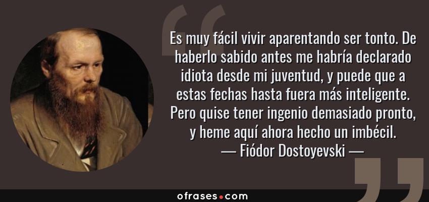 Frases de Fiódor Dostoyevski - Es muy fácil vivir aparentando ser tonto. De haberlo sabido antes me habría declarado idiota desde mi juventud, y puede que a estas fechas hasta fuera más inteligente. Pero quise tener ingenio demasiado pronto, y heme aquí ahora hecho un imbécil.