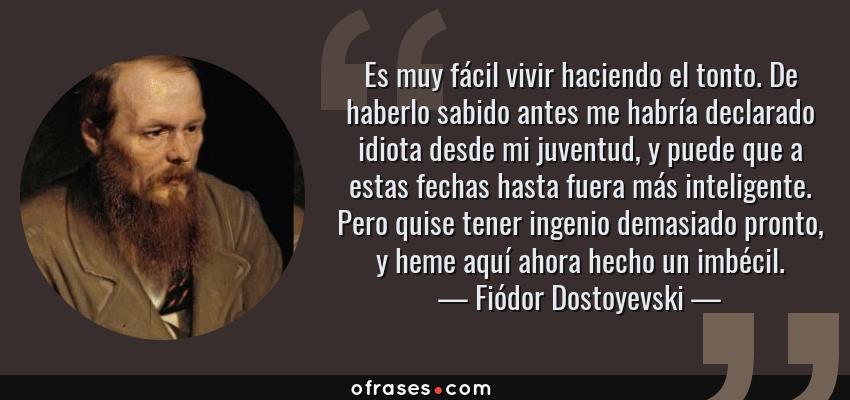 Frases de Fiódor Dostoyevski - Es muy fácil vivir haciendo el tonto. De haberlo sabido antes me habría declarado idiota desde mi juventud, y puede que a estas fechas hasta fuera más inteligente. Pero quise tener ingenio demasiado pronto, y heme aquí ahora hecho un imbécil.