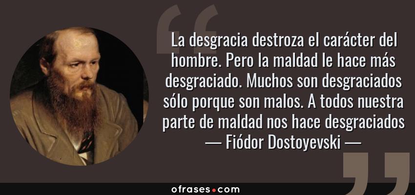 Frases de Fiódor Dostoyevski - La desgracia destroza el carácter del hombre. Pero la maldad le hace más desgraciado. Muchos son desgraciados sólo porque son malos. A todos nuestra parte de maldad nos hace desgraciados