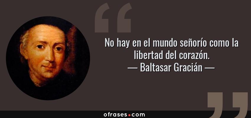 Frases de Baltasar Gracián - No hay en el mundo señorío como la libertad del corazón.