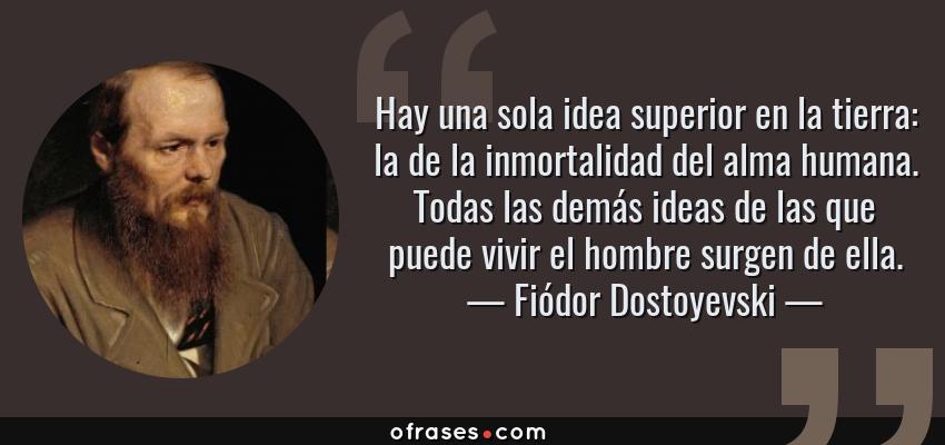 Frases de Fiódor Dostoyevski - Hay una sola idea superior en la tierra: la de la inmortalidad del alma humana. Todas las demás ideas de las que puede vivir el hombre surgen de ella.