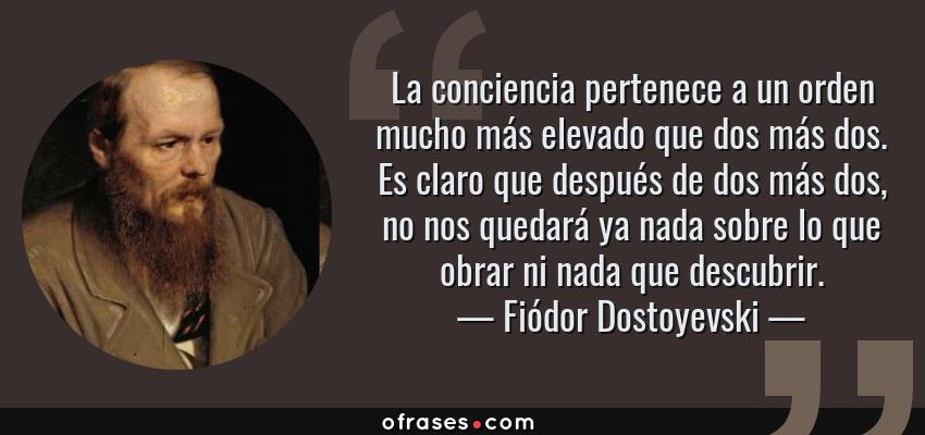 Frases de Fiódor Dostoyevski - La conciencia pertenece a un orden mucho más elevado que dos más dos. Es claro que después de dos más dos, no nos quedará ya nada sobre lo que obrar ni nada que descubrir.