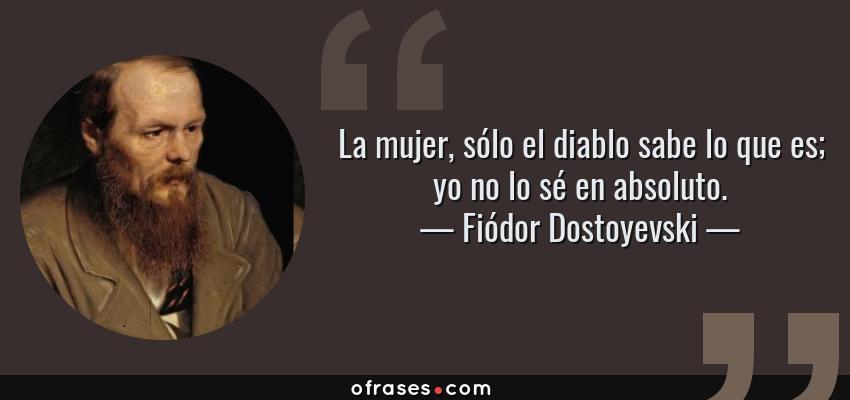 Frases de Fiódor Dostoyevski - La mujer, sólo el diablo sabe lo que es; yo no lo sé en absoluto.