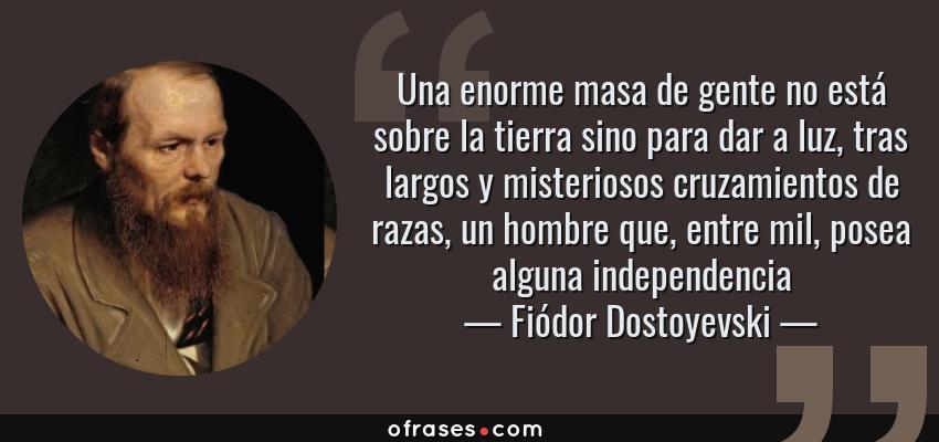 Frases de Fiódor Dostoyevski - Una enorme masa de gente no está sobre la tierra sino para dar a luz, tras largos y misteriosos cruzamientos de razas, un hombre que, entre mil, posea alguna independencia