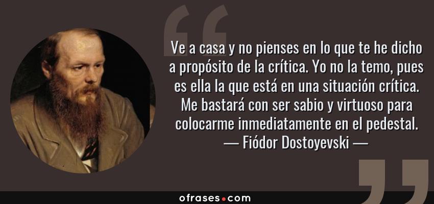 Frases de Fiódor Dostoyevski - Ve a casa y no pienses en lo que te he dicho a propósito de la crítica. Yo no la temo, pues es ella la que está en una situación crítica. Me bastará con ser sabio y virtuoso para colocarme inmediatamente en el pedestal.