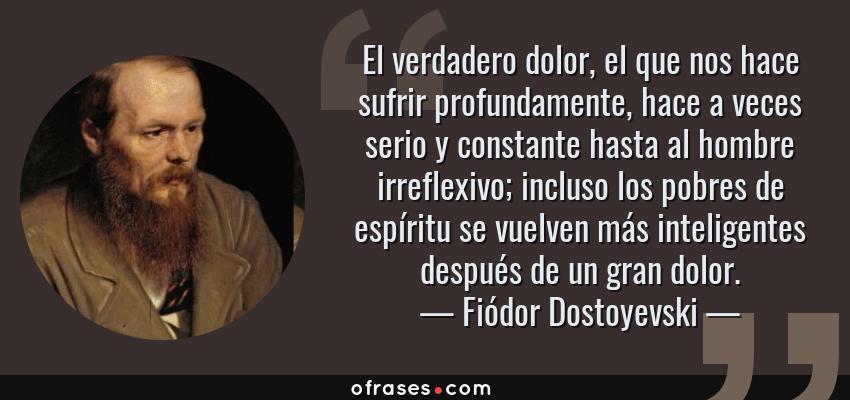 Frases de Fiódor Dostoyevski - El verdadero dolor, el que nos hace sufrir profundamente, hace a veces serio y constante hasta al hombre irreflexivo; incluso los pobres de espíritu se vuelven más inteligentes después de un gran dolor.