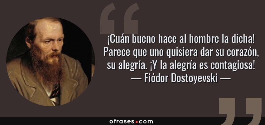 Frases de Fiódor Dostoyevski - ¡Cuán bueno hace al hombre la dicha! Parece que uno quisiera dar su corazón, su alegría. ¡Y la alegría es contagiosa!