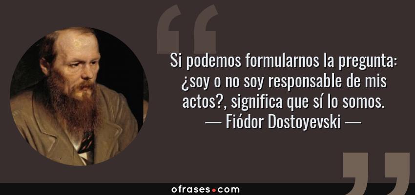 Frases de Fiódor Dostoyevski - Si podemos formularnos la pregunta: ¿soy o no soy responsable de mis actos?, significa que sí lo somos.