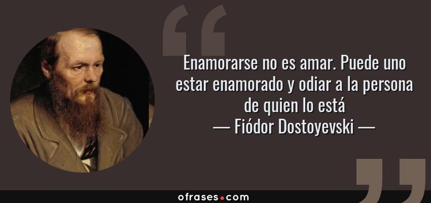 Frases de Fiódor Dostoyevski - Enamorarse no es amar. Puede uno estar enamorado y odiar a la persona de quien lo está