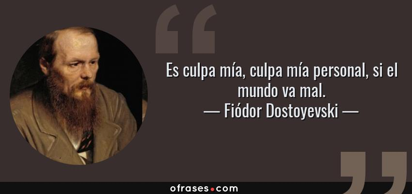 Frases de Fiódor Dostoyevski - Es culpa mía, culpa mía personal, si el mundo va mal.