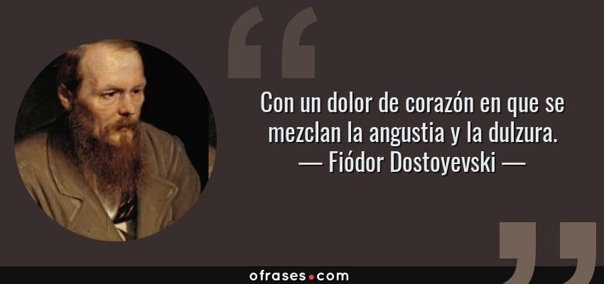 Frases de Fiódor Dostoyevski - Con un dolor de corazón en que se mezclan la angustia y la dulzura.