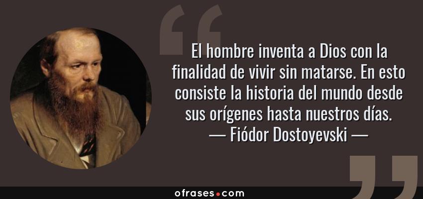 Frases de Fiódor Dostoyevski - El hombre inventa a Dios con la finalidad de vivir sin matarse. En esto consiste la historia del mundo desde sus orígenes hasta nuestros días.
