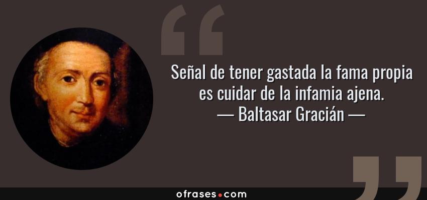 Frases de Baltasar Gracián - Señal de tener gastada la fama propia es cuidar de la infamia ajena.