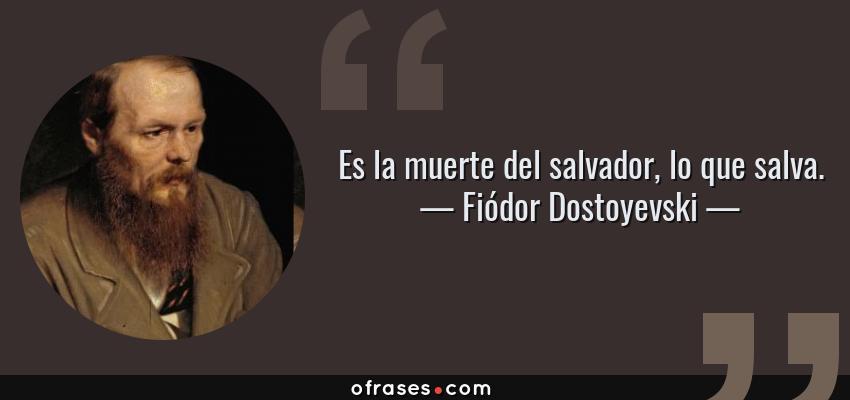 Frases de Fiódor Dostoyevski - Es la muerte del salvador, lo que salva.