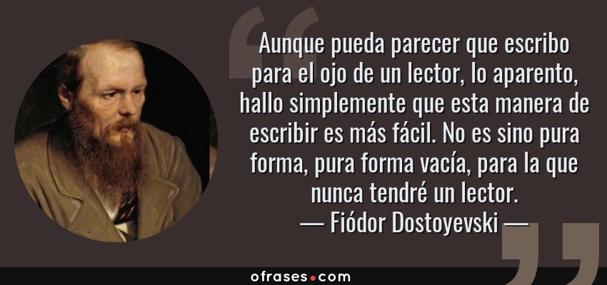 Frases de Fiódor Dostoyevski - Aunque pueda parecer que escribo para el ojo de un lector, lo aparento, hallo simplemente que esta manera de escribir es más fácil. No es sino pura forma, pura forma vacía, para la que nunca tendré un lector.