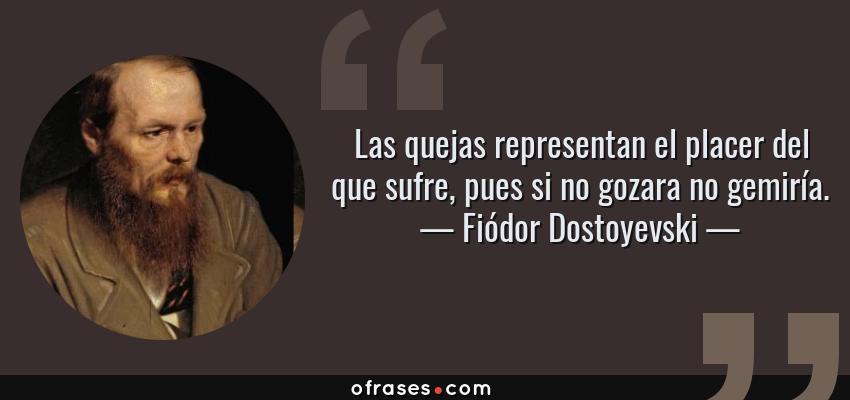 Frases de Fiódor Dostoyevski - Las quejas representan el placer del que sufre, pues si no gozara no gemiría.