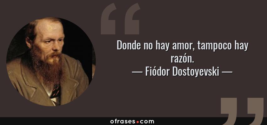 Frases de Fiódor Dostoyevski - Donde no hay amor, tampoco hay razón.