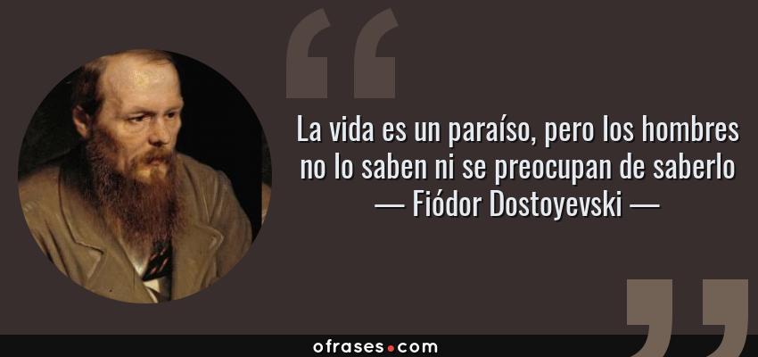Frases de Fiódor Dostoyevski - La vida es un paraíso, pero los hombres no lo saben ni se preocupan de saberlo