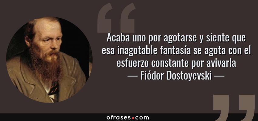 Frases de Fiódor Dostoyevski - Acaba uno por agotarse y siente que esa inagotable fantasía se agota con el esfuerzo constante por avivarla