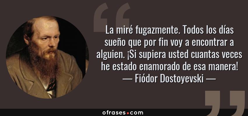 Frases de Fiódor Dostoyevski - La miré fugazmente. Todos los días sueño que por fin voy a encontrar a alguien. ¡Si supiera usted cuantas veces he estado enamorado de esa manera!