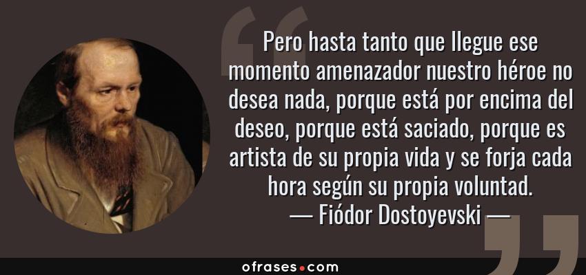 Frases de Fiódor Dostoyevski - Pero hasta tanto que llegue ese momento amenazador nuestro héroe no desea nada, porque está por encima del deseo, porque está saciado, porque es artista de su propia vida y se forja cada hora según su propia voluntad.