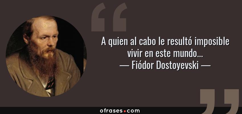Frases de Fiódor Dostoyevski - A quien al cabo le resultó imposible vivir en este mundo...