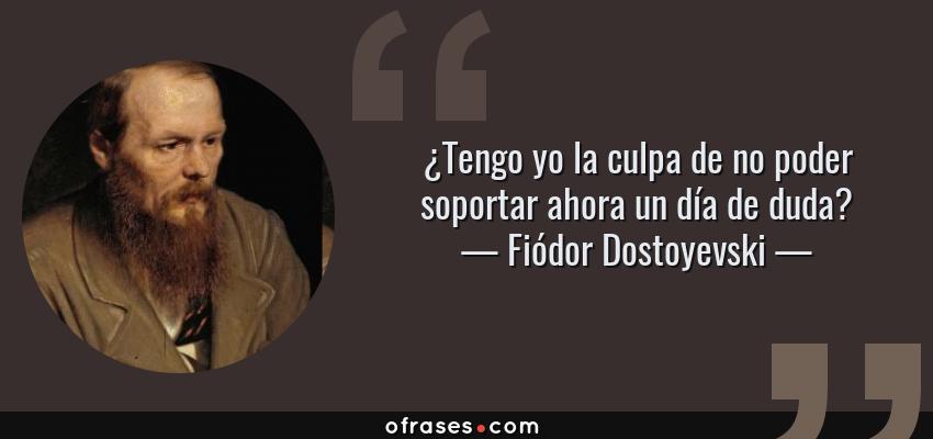Frases de Fiódor Dostoyevski - ¿Tengo yo la culpa de no poder soportar ahora un día de duda?