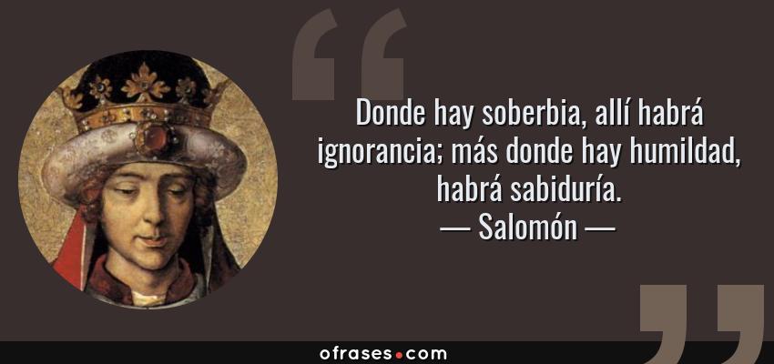 Frases de Salomón - Donde hay soberbia, allí habrá ignorancia; más donde hay humildad, habrá sabiduría.