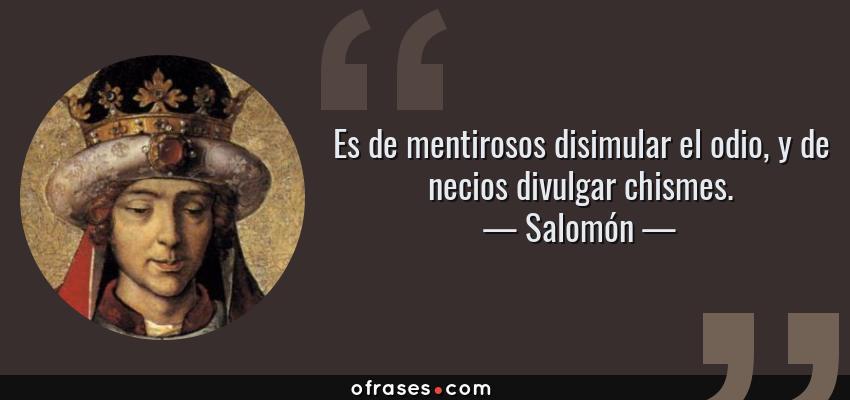 Frases de Salomón - Es de mentirosos disimular el odio, y de necios divulgar chismes.