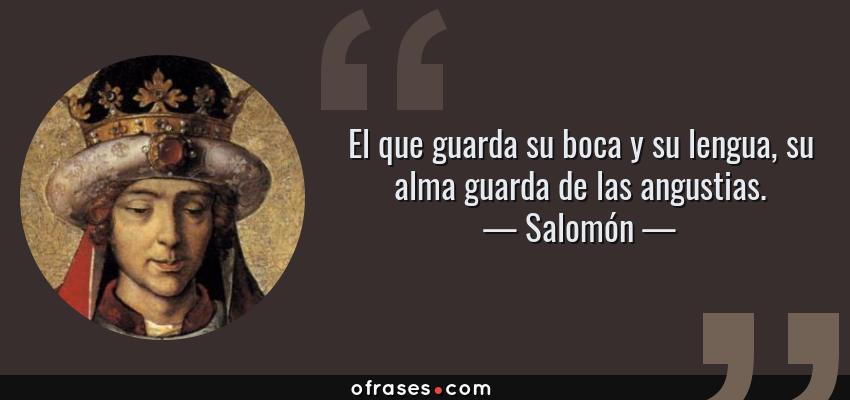 Frases de Salomón - El que guarda su boca y su lengua, su alma guarda de las angustias.