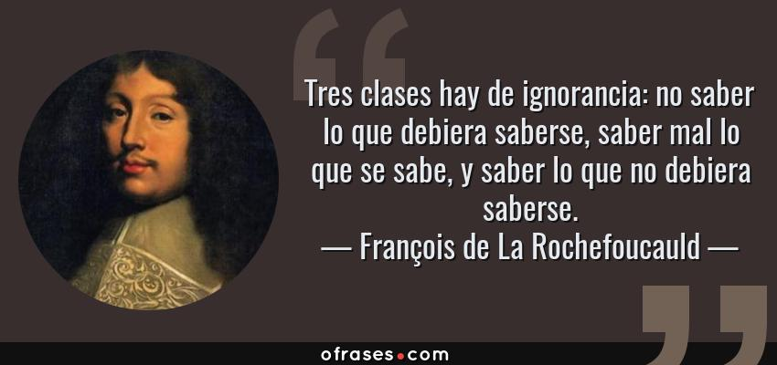 Frases de François de La Rochefoucauld - Tres clases hay de ignorancia: no saber lo que debiera saberse, saber mal lo que se sabe, y saber lo que no debiera saberse.